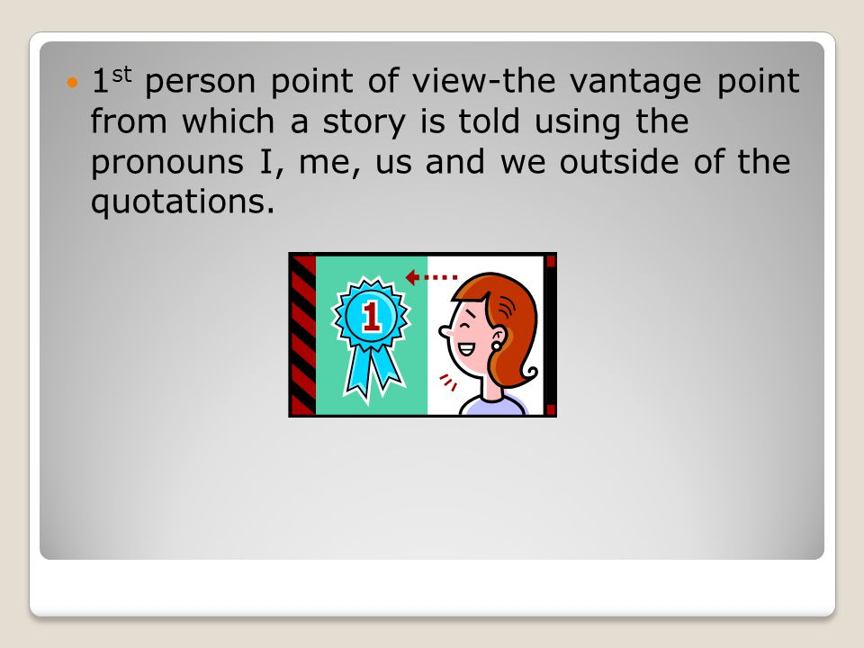 1 st person point of view-the vantage point from which a story is told using the pronouns I, me, us and we outside of the quotations.