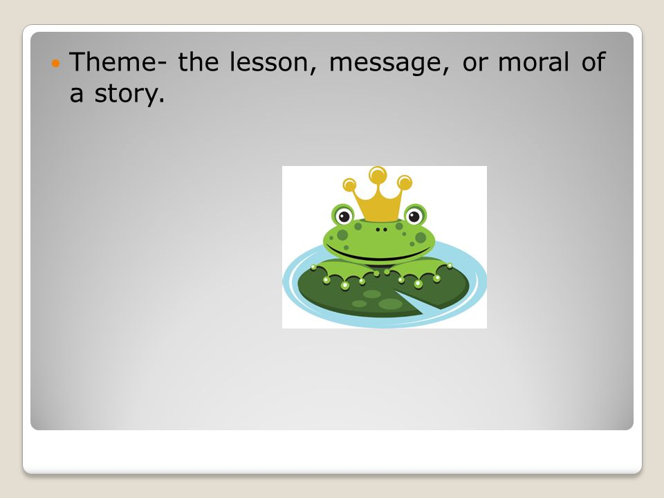 Theme- the lesson, message, or moral of a story.