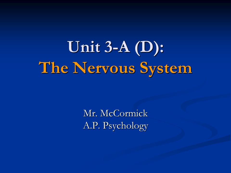 Unit 3-A (D): The Nervous System Mr. McCormick A.P. Psychology