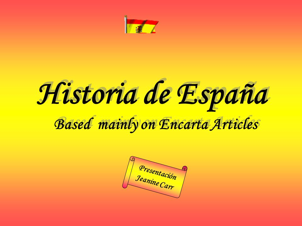Based mainly on Encarta Articles Historia de España Presentación Jeanine Carr