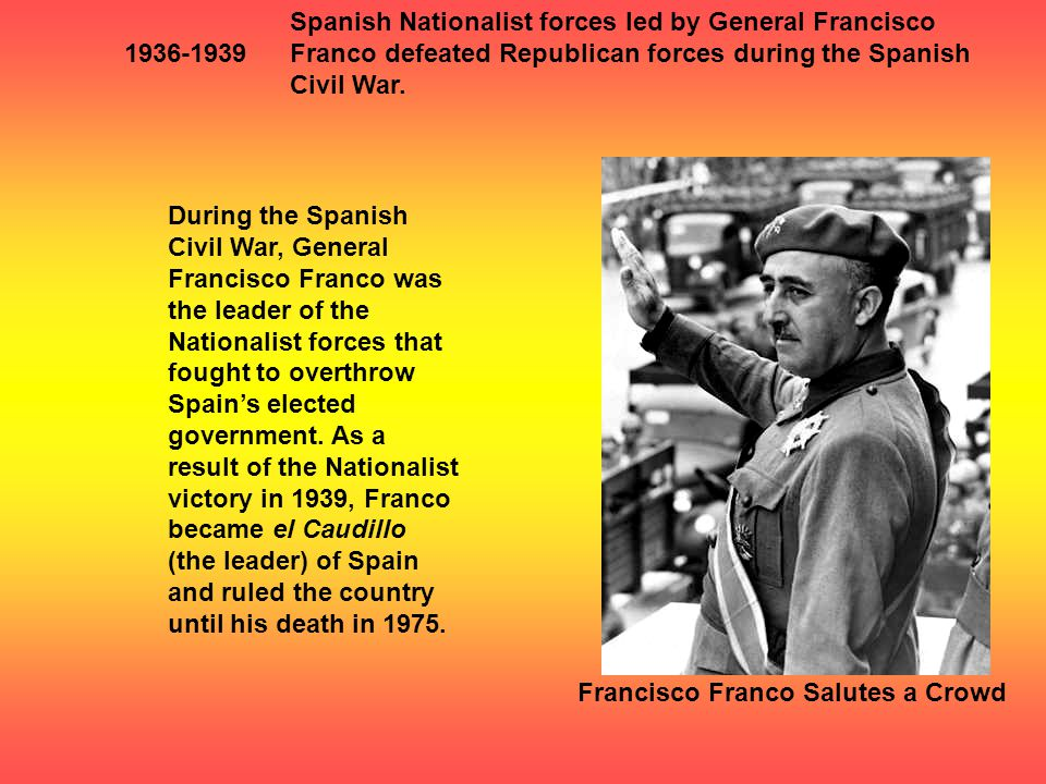 1936-1939 Spanish Nationalist forces led by General Francisco Franco defeated Republican forces during the Spanish Civil War.