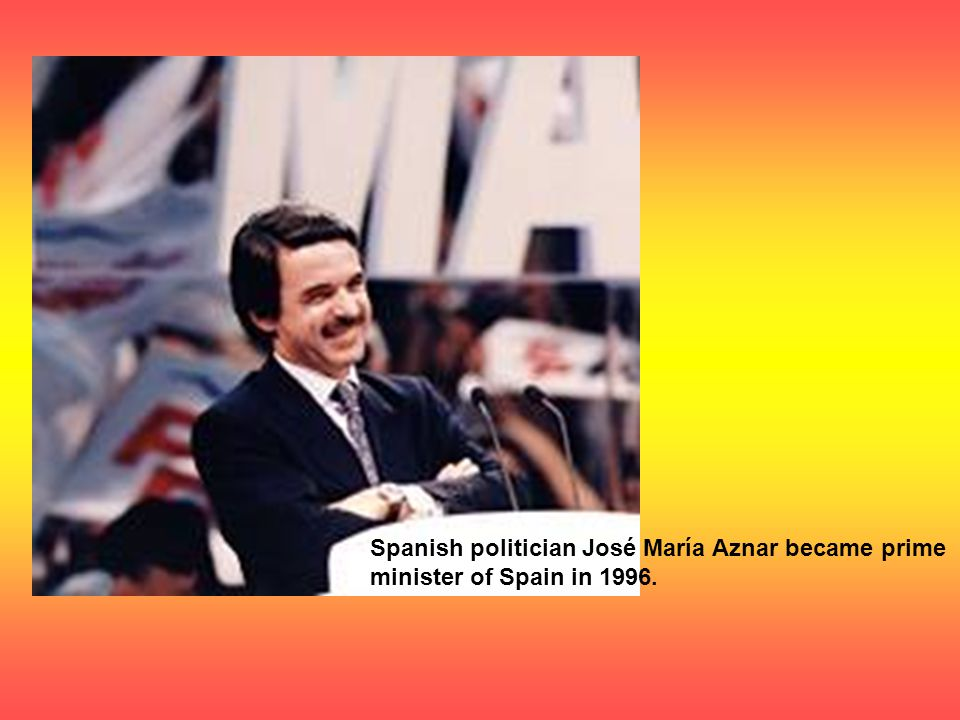 Spanish politician José María Aznar became prime minister of Spain in 1996.