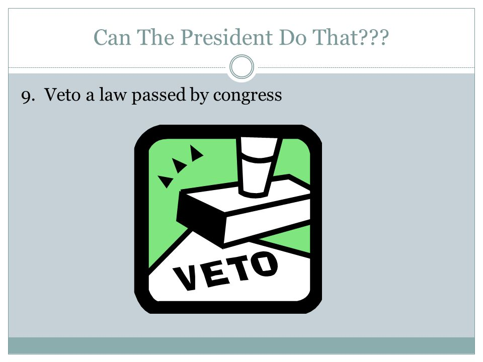 Can The President Do That 9. Veto a law passed by congress