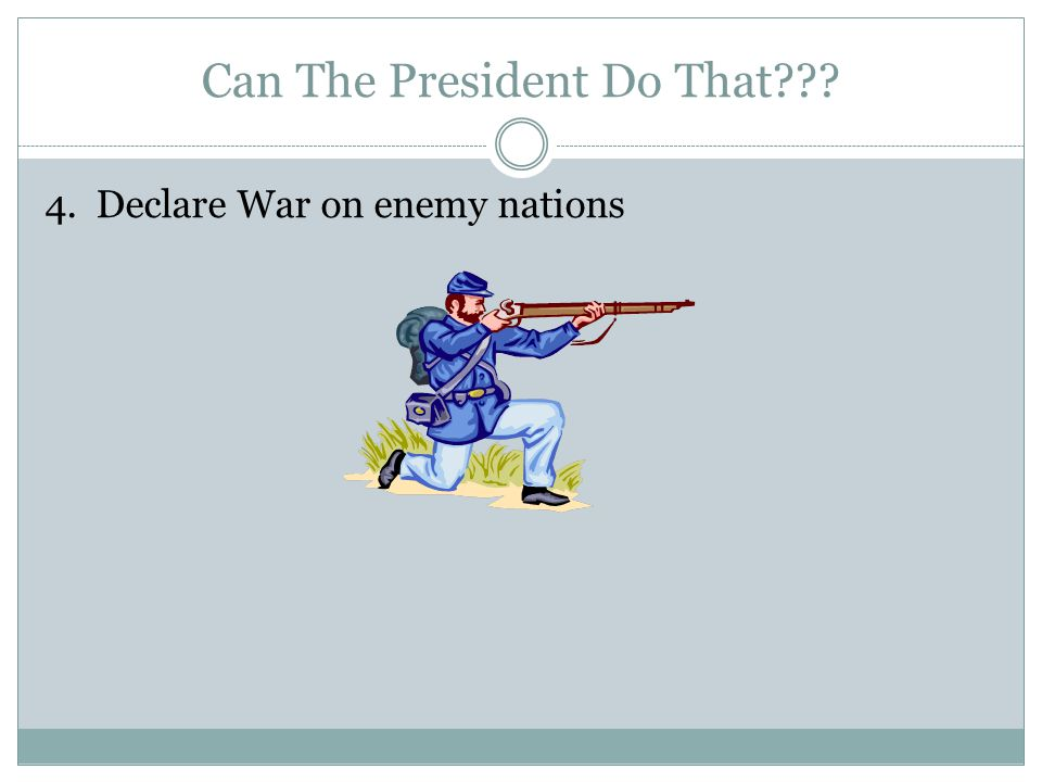 Can The President Do That 4. Declare War on enemy nations