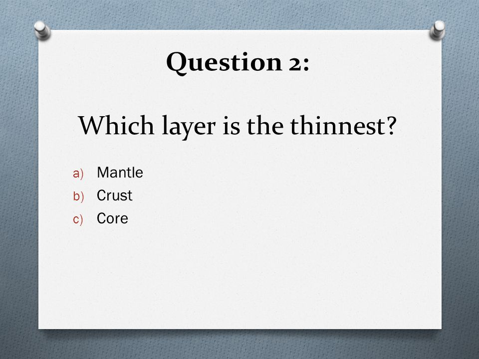 Question 2: Which layer is the thinnest a) Mantle b) Crust c) Core
