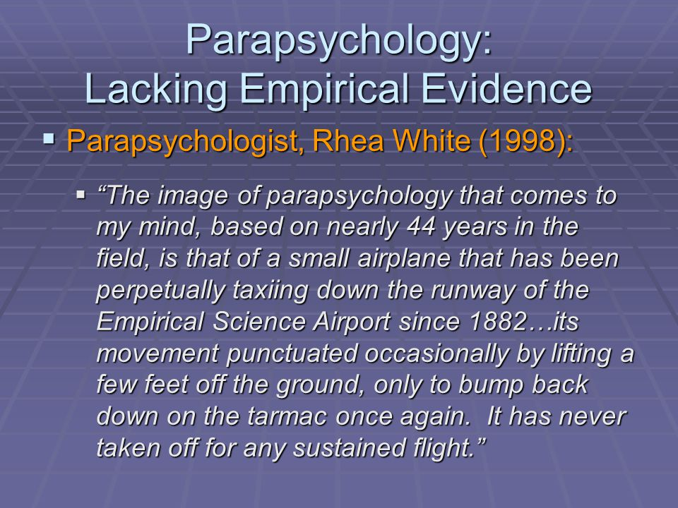 Parapsychology: Lacking Empirical Evidence  Parapsychologist, Rhea White (1998):  The image of parapsychology that comes to my mind, based on nearly 44 years in the field, is that of a small airplane that has been perpetually taxiing down the runway of the Empirical Science Airport since 1882…its movement punctuated occasionally by lifting a few feet off the ground, only to bump back down on the tarmac once again.