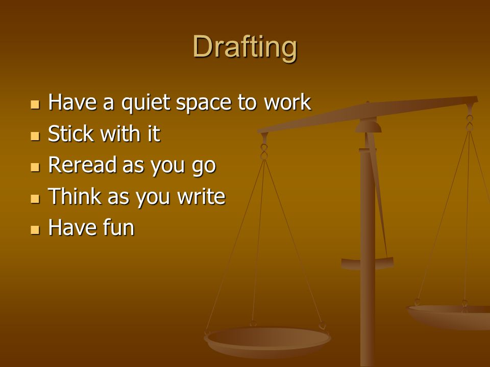 Drafting Have a quiet space to work Have a quiet space to work Stick with it Stick with it Reread as you go Reread as you go Think as you write Think as you write Have fun Have fun