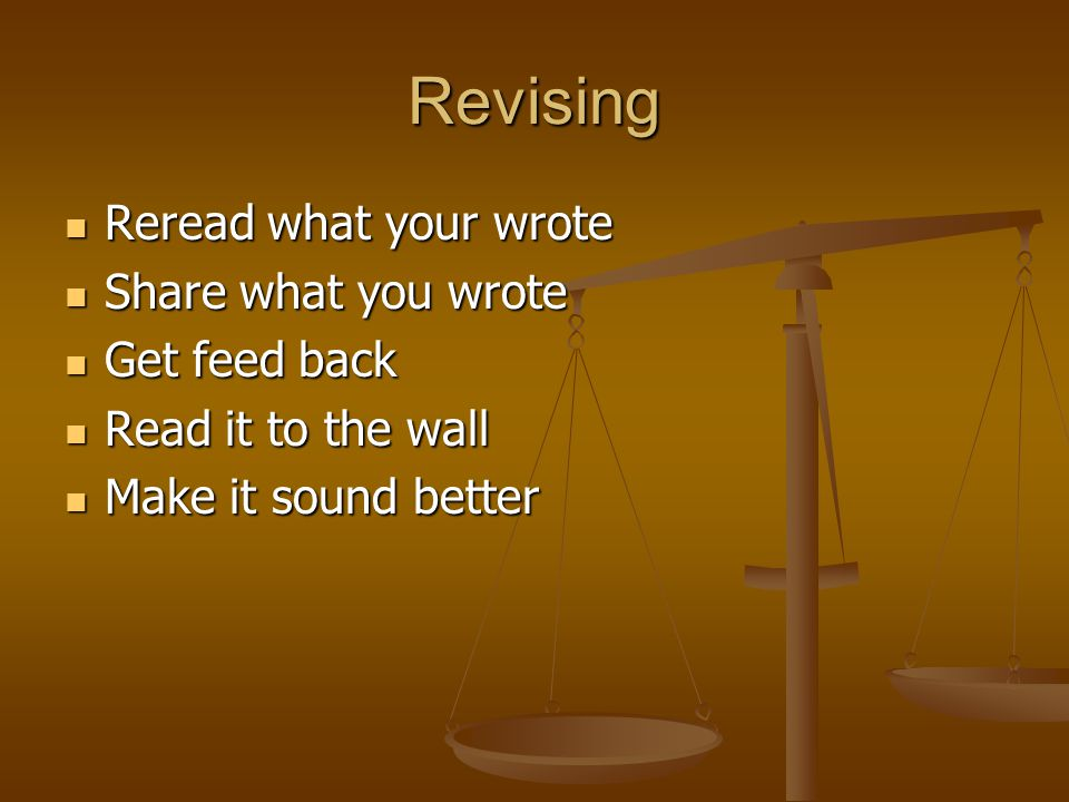 Revising Reread what your wrote Reread what your wrote Share what you wrote Share what you wrote Get feed back Get feed back Read it to the wall Read it to the wall Make it sound better Make it sound better