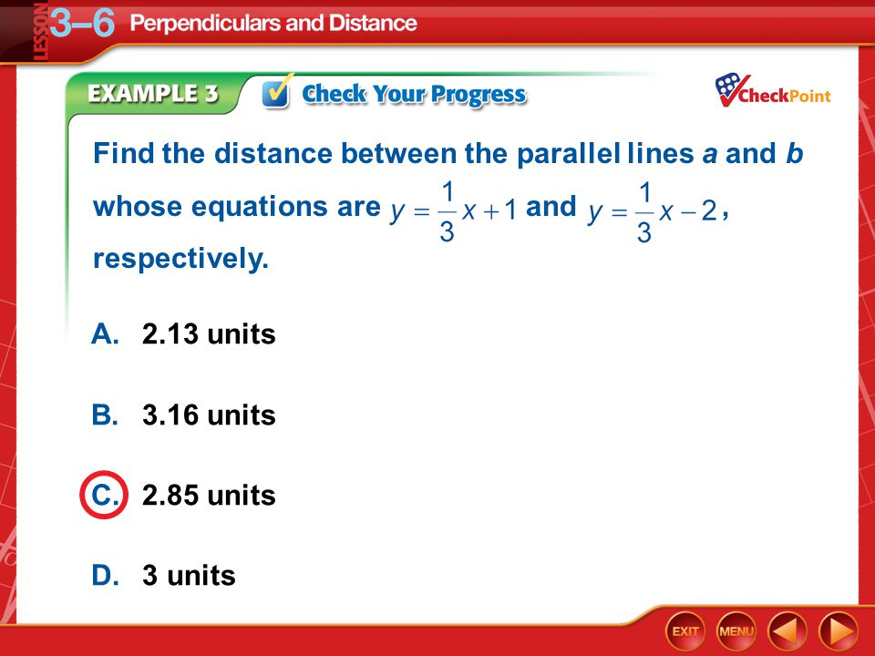 Example 3 A.2.13 units B.3.16 units C.2.85 units D.3 units Find the distance between the parallel lines a and b whose equations are and, respectively.