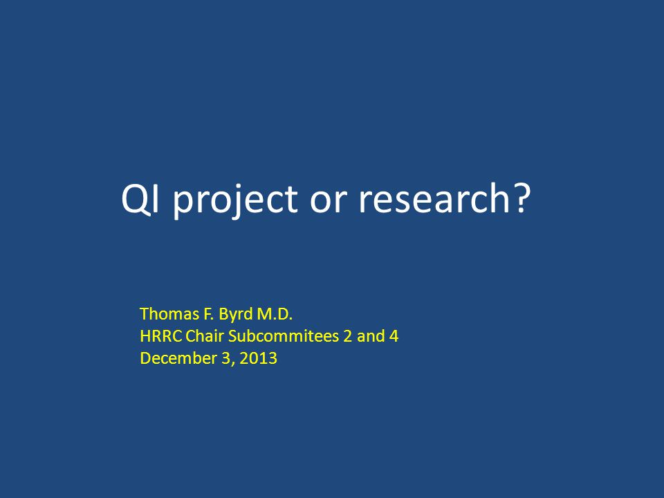 QI project or research Thomas F. Byrd M.D. HRRC Chair Subcommitees 2 and 4 December 3, 2013