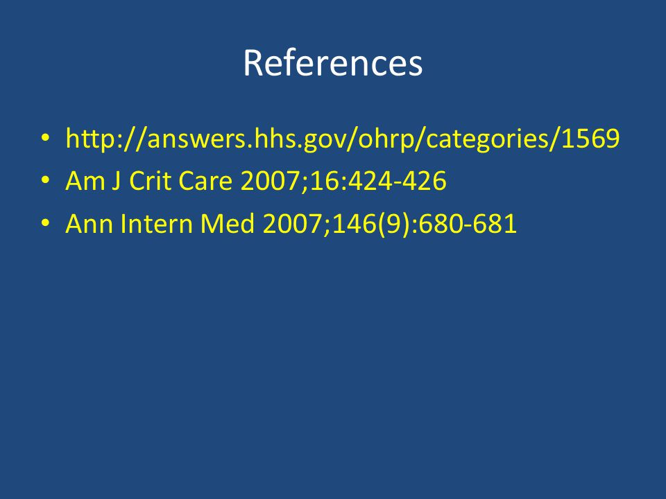 References http://answers.hhs.gov/ohrp/categories/1569 Am J Crit Care 2007;16:424-426 Ann Intern Med 2007;146(9):680-681