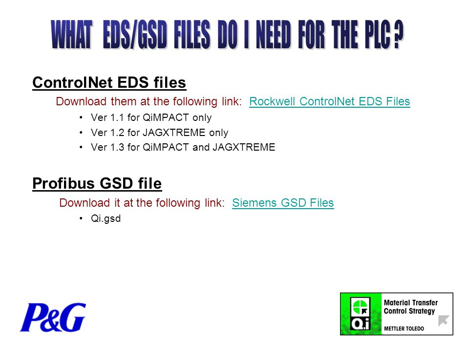 ControlNet EDS files Download them at the following link: Rockwell ControlNet EDS FilesRockwell ControlNet EDS Files Ver 1.1 for QiMPACT only Ver 1.2 for JAGXTREME only Ver 1.3 for QiMPACT and JAGXTREME Profibus GSD file Download it at the following link: Siemens GSD FilesSiemens GSD Files Qi.gsd