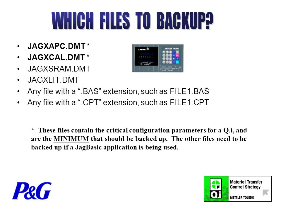 JAGXAPC.DMT * JAGXCAL.DMT * JAGXSRAM.DMT JAGXLIT.DMT Any file with a .BAS extension, such as FILE1.BAS Any file with a .CPT extension, such as FILE1.CPT * These files contain the critical configuration parameters for a Q.i, and are the MINIMUM that should be backed up.