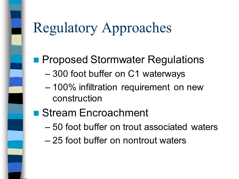 Regulatory Approaches Proposed Stormwater Regulations –300 foot buffer on C1 waterways –100% infiltration requirement on new construction Stream Encroachment –50 foot buffer on trout associated waters –25 foot buffer on nontrout waters