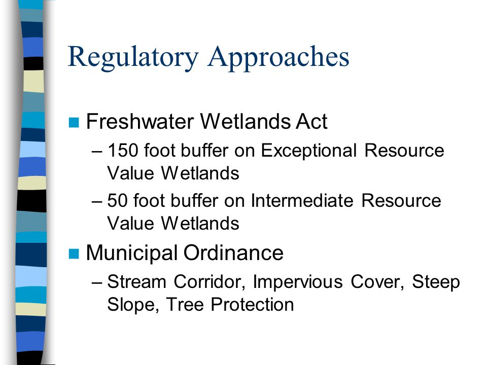 Regulatory Approaches Freshwater Wetlands Act –150 foot buffer on Exceptional Resource Value Wetlands –50 foot buffer on Intermediate Resource Value Wetlands Municipal Ordinance –Stream Corridor, Impervious Cover, Steep Slope, Tree Protection