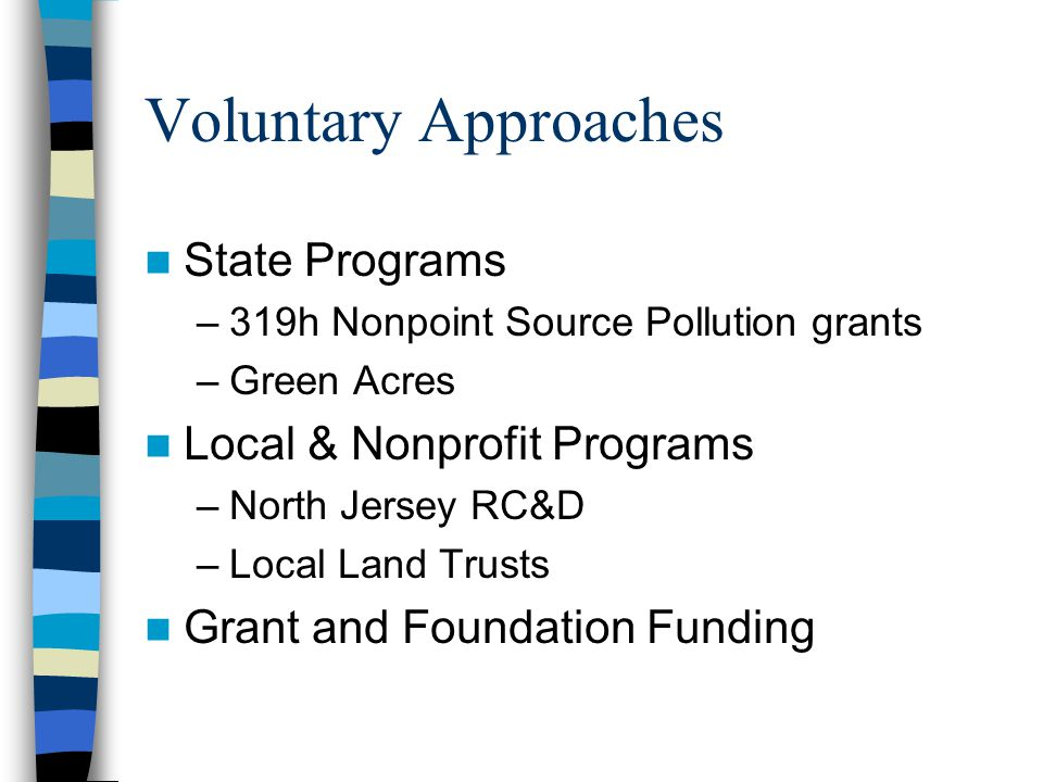 Voluntary Approaches State Programs –319h Nonpoint Source Pollution grants –Green Acres Local & Nonprofit Programs –North Jersey RC&D –Local Land Trusts Grant and Foundation Funding