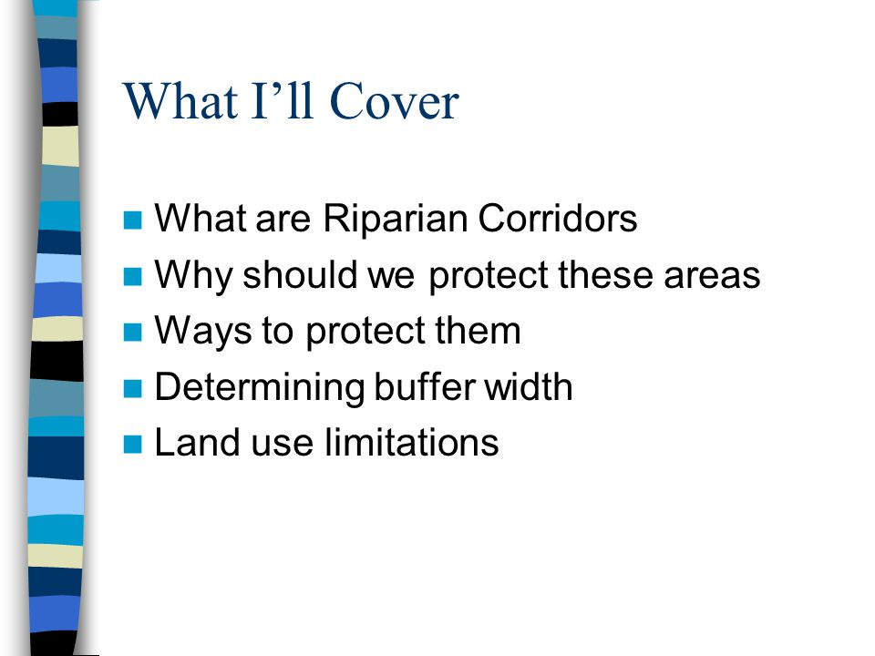What I'll Cover What are Riparian Corridors Why should we protect these areas Ways to protect them Determining buffer width Land use limitations