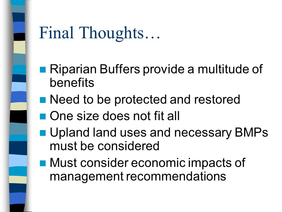 Final Thoughts… Riparian Buffers provide a multitude of benefits Need to be protected and restored One size does not fit all Upland land uses and necessary BMPs must be considered Must consider economic impacts of management recommendations