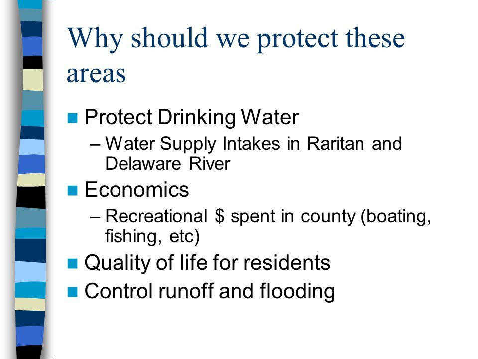 Why should we protect these areas Protect Drinking Water –Water Supply Intakes in Raritan and Delaware River Economics –Recreational $ spent in county (boating, fishing, etc) Quality of life for residents Control runoff and flooding