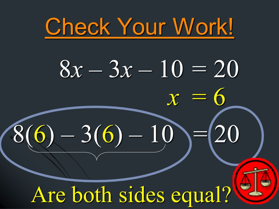 Check Your Work! x = 6 8(6) – 3(6) – 10 = 20 Are both sides equal 8x – 3x – 10 = 20