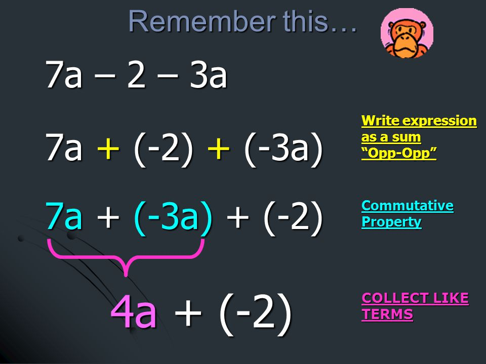 Write expression as a sum Opp-Opp COLLECT LIKE TERMS 4a + (-2) 7a + (-2) + (-3a) 7a + (-2) + (-3a) 7a + (-3a) + (-2) 7a + (-3a) + (-2) Commutative Property Remember this… 7a – 2 – 3a 7a – 2 – 3a