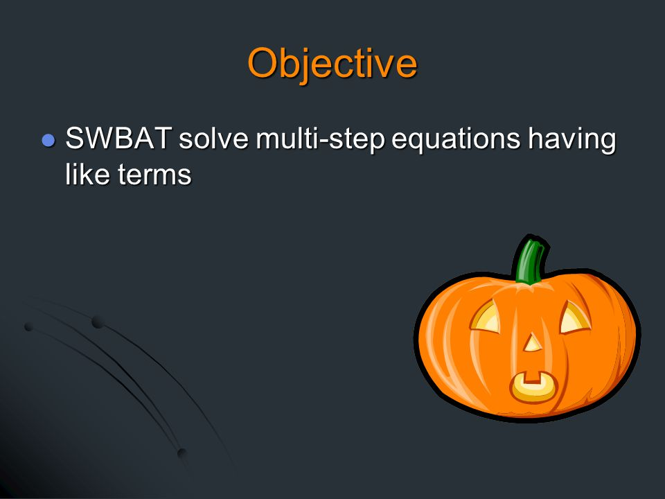 Objective SWBAT solve multi-step equations having like terms SWBAT solve multi-step equations having like terms