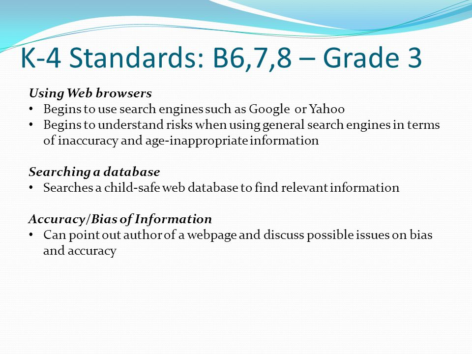K-4 Standards: B6,7,8 – Grade 3 Using Web browsers Begins to use search engines such as Google or Yahoo Begins to understand risks when using general search engines in terms of inaccuracy and age-inappropriate information Searching a database Searches a child-safe web database to find relevant information Accuracy/Bias of Information Can point out author of a webpage and discuss possible issues on bias and accuracy