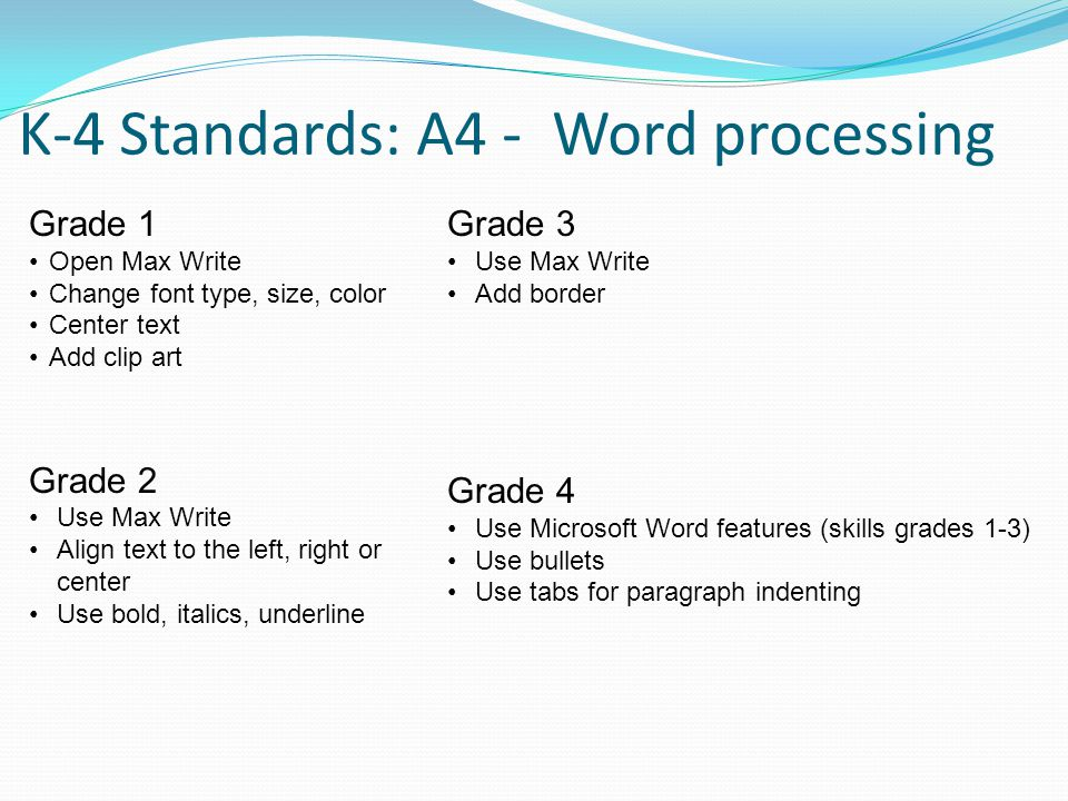 K-4 Standards: A4 - Word processing Grade 3 Use Max Write Add border Grade 4 Use Microsoft Word features (skills grades 1-3) Use bullets Use tabs for paragraph indenting Grade 1 Open Max Write Change font type, size, color Center text Add clip art Grade 2 Use Max Write Align text to the left, right or center Use bold, italics, underline