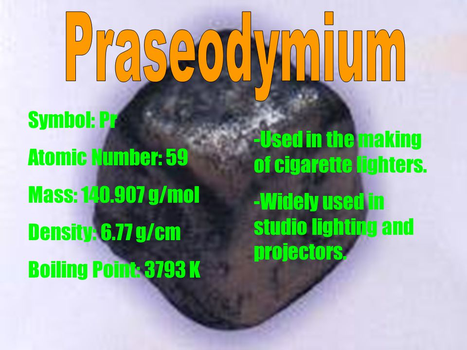 Symbol: Pr Atomic Number: 59 Mass: 140.907 g/mol Density: 6.77 g/cm Boiling Point: 3793 K -Used in the making of cigarette lighters.