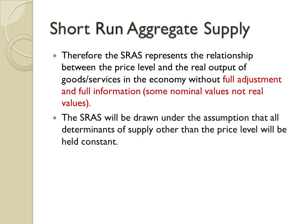 Short Run Aggregate Supply Therefore the SRAS represents the relationship between the price level and the real output of goods/services in the economy without full adjustment and full information (some nominal values not real values).