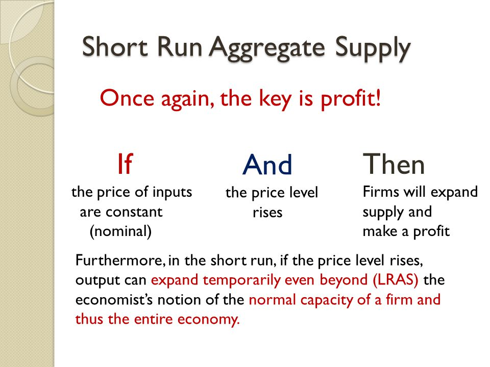 Short Run Aggregate Supply If the price of inputs are constant (nominal) And the price level rises Then Firms will expand supply and make a profit Furthermore, in the short run, if the price level rises, output can expand temporarily even beyond (LRAS) the economist's notion of the normal capacity of a firm and thus the entire economy.