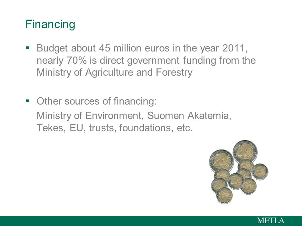 Financing  Budget about 45 million euros in the year 2011, nearly 70% is direct government funding from the Ministry of Agriculture and Forestry  Other sources of financing: Ministry of Environment, Suomen Akatemia, Tekes, EU, trusts, foundations, etc.