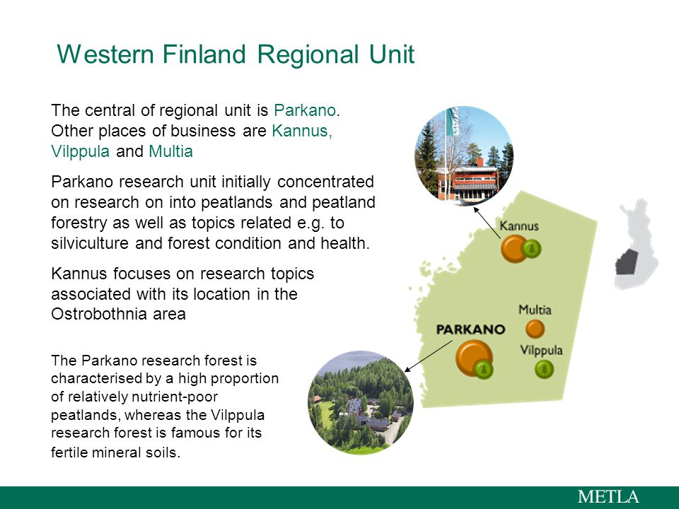 Western Finland Regional Unit The Parkano research forest is characterised by a high proportion of relatively nutrient-poor peatlands, whereas the Vilppula research forest is famous for its fertile mineral soils.
