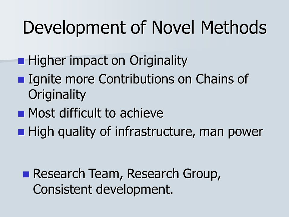 Development of Novel Methods Higher impact on Originality Higher impact on Originality Ignite more Contributions on Chains of Originality Ignite more Contributions on Chains of Originality Most difficult to achieve Most difficult to achieve High quality of infrastructure, man power High quality of infrastructure, man power Research Team, Research Group, Consistent development.