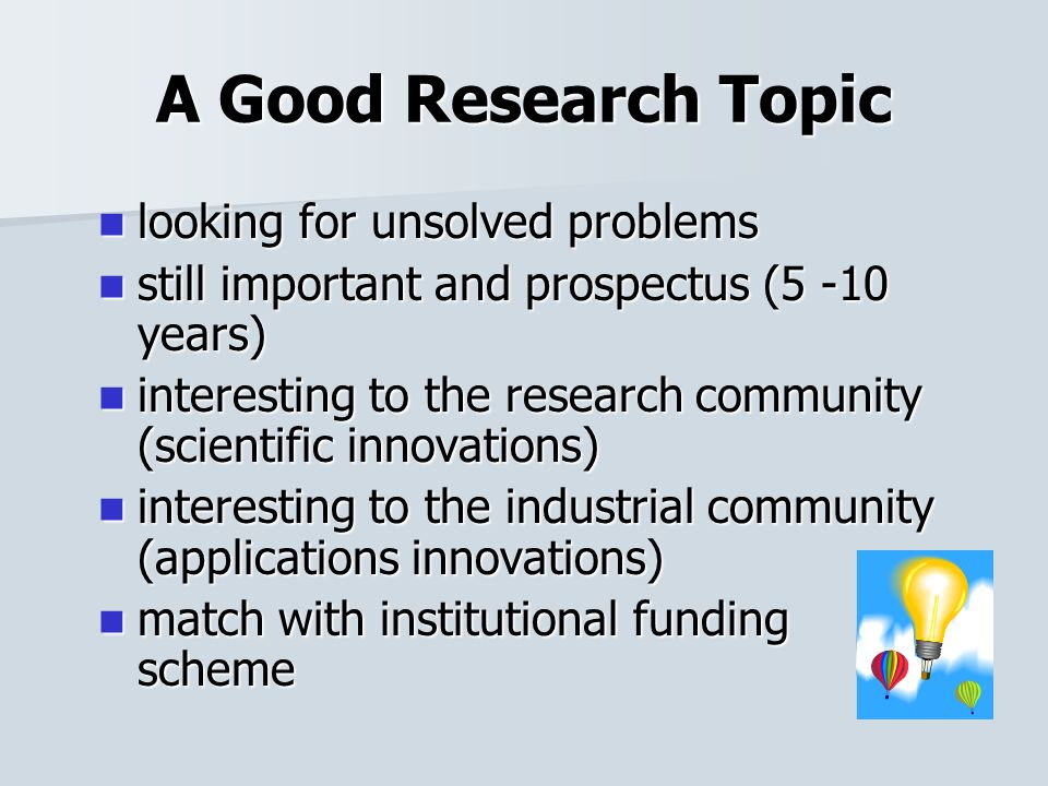 A Good Research Topic looking for unsolved problems looking for unsolved problems still important and prospectus (5 -10 years) still important and prospectus (5 -10 years) interesting to the research community (scientific innovations) interesting to the research community (scientific innovations) interesting to the industrial community (applications innovations) interesting to the industrial community (applications innovations) match with institutional funding scheme match with institutional funding scheme