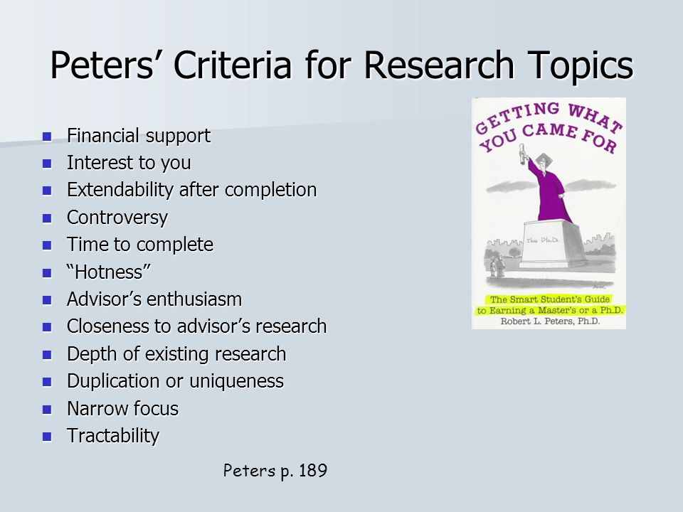 Peters' Criteria for Research Topics Financial support Financial support Interest to you Interest to you Extendability after completion Extendability after completion Controversy Controversy Time to complete Time to complete Hotness Hotness Advisor's enthusiasm Advisor's enthusiasm Closeness to advisor's research Closeness to advisor's research Depth of existing research Depth of existing research Duplication or uniqueness Duplication or uniqueness Narrow focus Narrow focus Tractability Tractability Peters p.