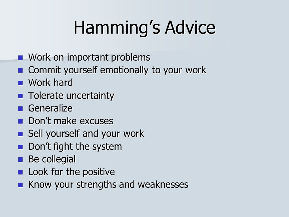Hamming's Advice Work on important problems Work on important problems Commit yourself emotionally to your work Commit yourself emotionally to your work Work hard Work hard Tolerate uncertainty Tolerate uncertainty Generalize Generalize Don't make excuses Don't make excuses Sell yourself and your work Sell yourself and your work Don't fight the system Don't fight the system Be collegial Be collegial Look for the positive Look for the positive Know your strengths and weaknesses Know your strengths and weaknesses