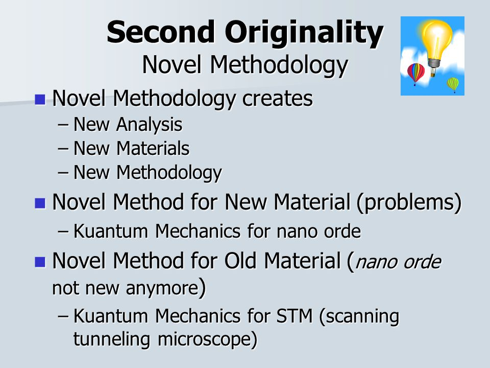 Second Originality Novel Methodology Novel Methodology creates Novel Methodology creates –New Analysis –New Materials –New Methodology Novel Method for New Material (problems) Novel Method for New Material (problems) –Kuantum Mechanics for nano orde Novel Method for Old Material ( nano orde not new anymore ) Novel Method for Old Material ( nano orde not new anymore ) –Kuantum Mechanics for STM (scanning tunneling microscope)