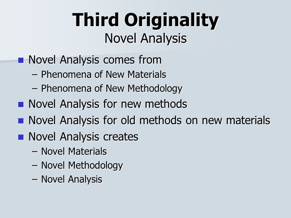 Third Originality Novel Analysis Novel Analysis comes from Novel Analysis comes from –Phenomena of New Materials –Phenomena of New Methodology Novel Analysis for new methods Novel Analysis for new methods Novel Analysis for old methods on new materials Novel Analysis for old methods on new materials Novel Analysis creates Novel Analysis creates –Novel Materials –Novel Methodology –Novel Analysis