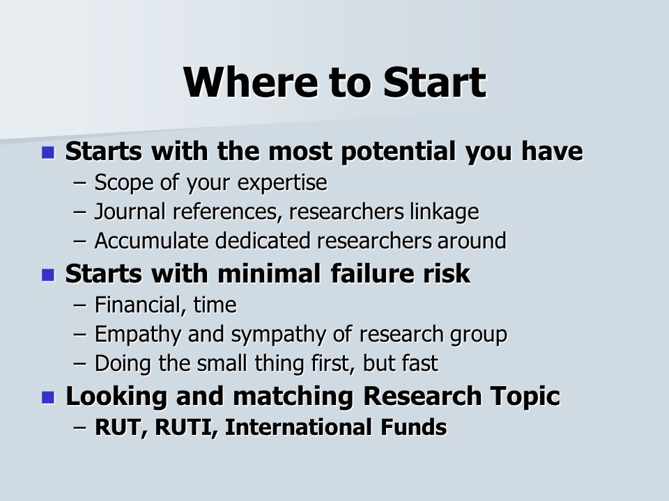 Where to Start Starts with the most potential you have Starts with the most potential you have –Scope of your expertise –Journal references, researchers linkage –Accumulate dedicated researchers around Starts with minimal failure risk Starts with minimal failure risk –Financial, time –Empathy and sympathy of research group –Doing the small thing first, but fast Looking and matching Research Topic Looking and matching Research Topic –RUT, RUTI, International Funds