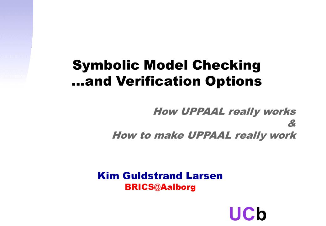 UCb Kim Guldstrand Larsen BRICS@Aalborg Symbolic Model Checking …and Verification Options How UPPAAL really works & How to make UPPAAL really work