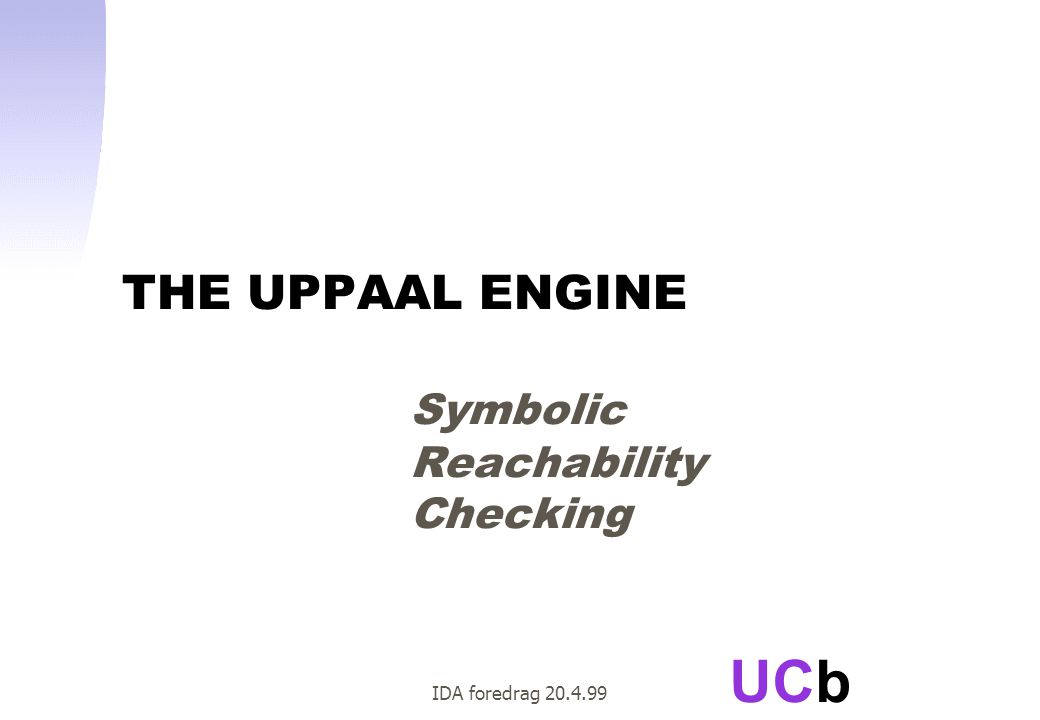 UCb IDA foredrag 20.4.99 THE UPPAAL ENGINE Symbolic Reachability Checking