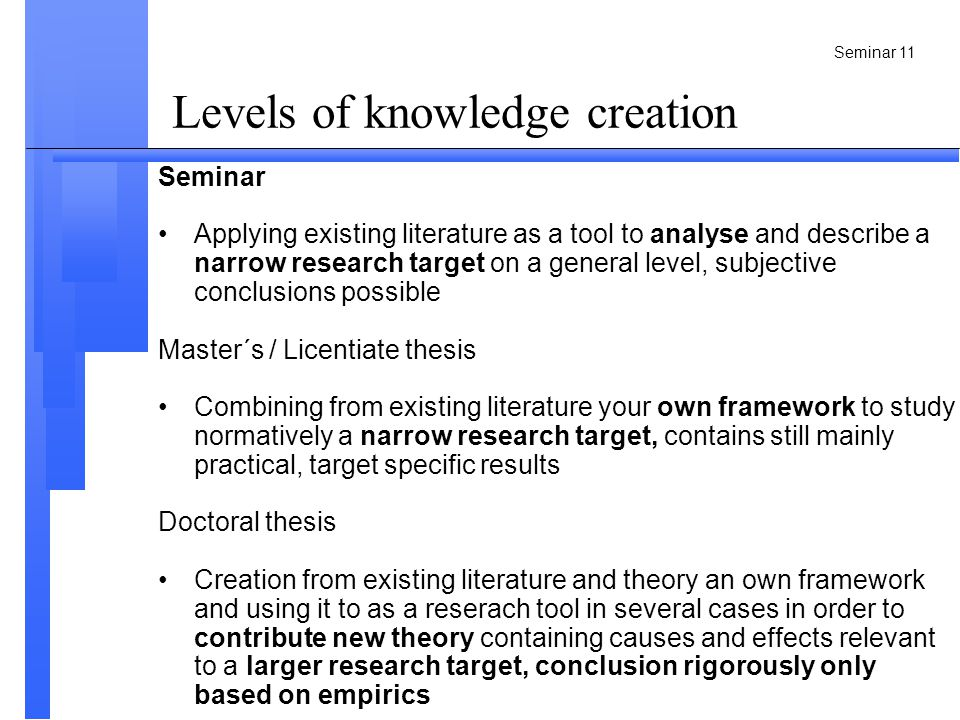 Seminar 11 Levels of knowledge creation Seminar Applying existing literature as a tool to analyse and describe a narrow research target on a general level, subjective conclusions possible Master´s / Licentiate thesis Combining from existing literature your own framework to study normatively a narrow research target, contains still mainly practical, target specific results Doctoral thesis Creation from existing literature and theory an own framework and using it to as a reserach tool in several cases in order to contribute new theory containing causes and effects relevant to a larger research target, conclusion rigorously only based on empirics