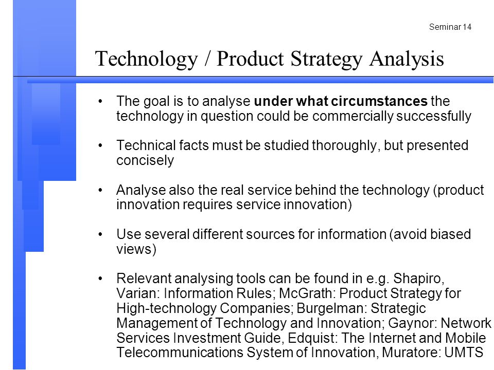 Seminar 14 The goal is to analyse under what circumstances the technology in question could be commercially successfully Technical facts must be studied thoroughly, but presented concisely Analyse also the real service behind the technology (product innovation requires service innovation) Use several different sources for information (avoid biased views) Relevant analysing tools can be found in e.g.