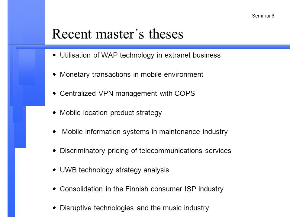 Seminar 6 Recent master´s theses  Utilisation of WAP technology in extranet business  Monetary transactions in mobile environment  Centralized VPN management with COPS  Mobile location product strategy  Mobile information systems in maintenance industry  Discriminatory pricing of telecommunications services  UWB technology strategy analysis  Consolidation in the Finnish consumer ISP industry  Disruptive technologies and the music industry