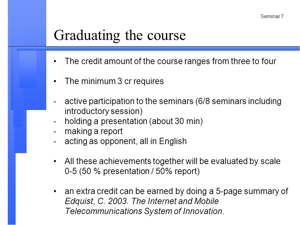 Seminar 7 Graduating the course The credit amount of the course ranges from three to four The minimum 3 cr requires -active participation to the seminars (6/8 seminars including introductory session) -holding a presentation (about 30 min) -making a report -acting as opponent, all in English All these achievements together will be evaluated by scale 0-5 (50 % presentation / 50% report) an extra credit can be earned by doing a 5-page summary of Edquist, C.