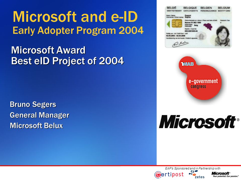 EAP's Sponsored and in Partnership with Microsoft Award Best eID Project of 2004 Bruno Segers General Manager Microsoft Belux Microsoft and e-ID Early Adopter Program 2004