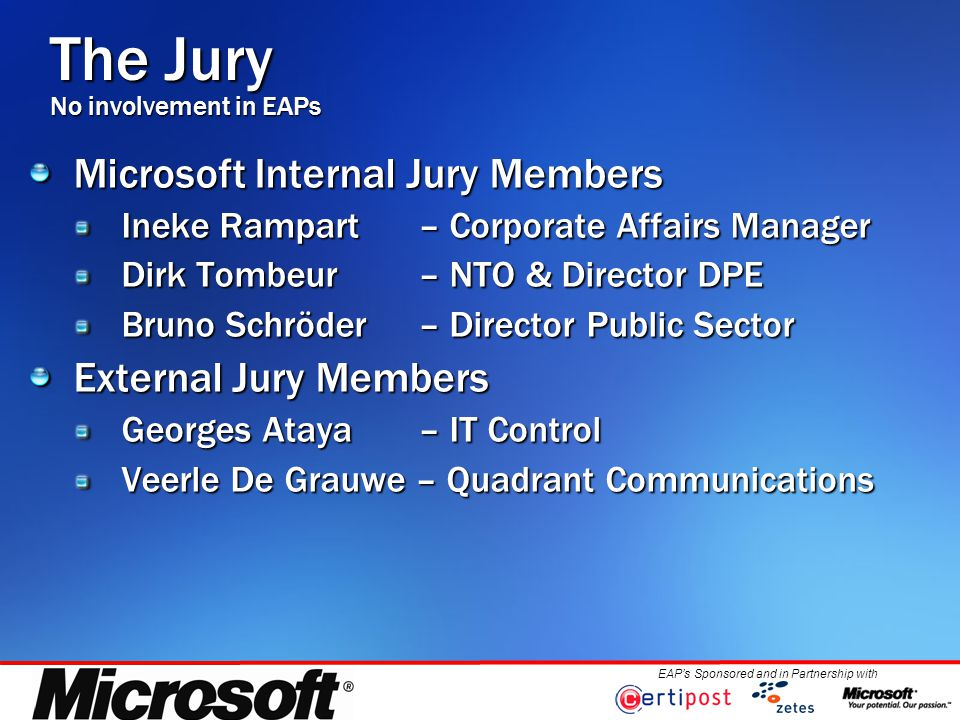 EAP's Sponsored and in Partnership with The Jury No involvement in EAPs Microsoft Internal Jury Members Ineke Rampart – Corporate Affairs Manager Dirk Tombeur – NTO & Director DPE Bruno Schröder – Director Public Sector External Jury Members Georges Ataya – IT Control Veerle De Grauwe – Quadrant Communications