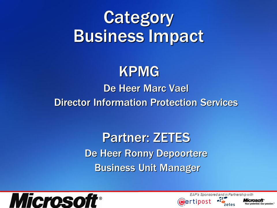EAP's Sponsored and in Partnership with Category Business Impact KPMG De Heer Marc Vael Director Information Protection Services Partner: ZETES De Heer Ronny Depoortere Business Unit Manager