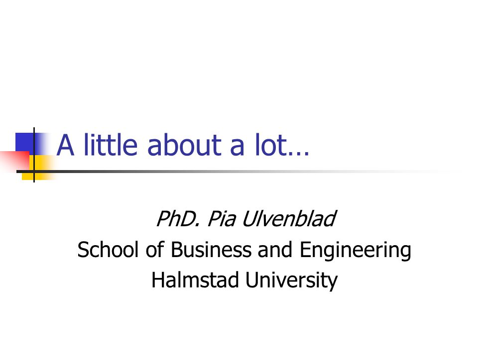 A little about a lot… PhD. Pia Ulvenblad School of Business and Engineering Halmstad University